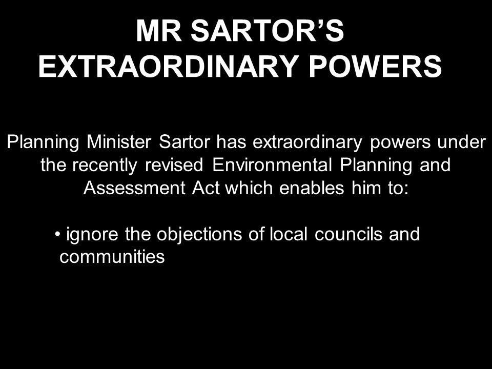 MR SARTOR'S EXTRAORDINARY POWERS Planning Minister Sartor has extraordinary powers under the recently revised Environmental Planning and Assessment Act which enables him to: ignore the objections of local councils and communities