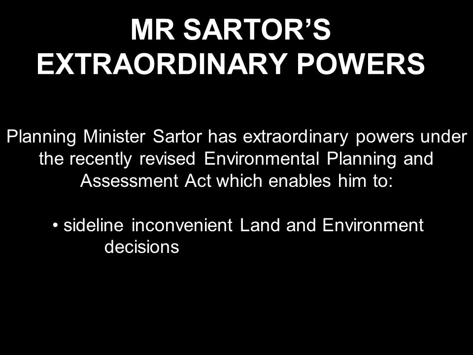 MR SARTOR'S EXTRAORDINARY POWERS Planning Minister Sartor has extraordinary powers under the recently revised Environmental Planning and Assessment Act which enables him to: sideline inconvenient Land and Environment decisions