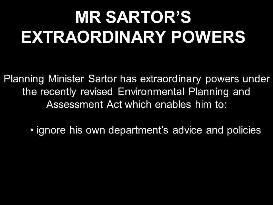 MR SARTOR'S EXTRAORDINARY POWERS Planning Minister Sartor has extraordinary powers under the recently revised Environmental Planning and Assessment Act which enables him to: ignore his own department's advice and policies