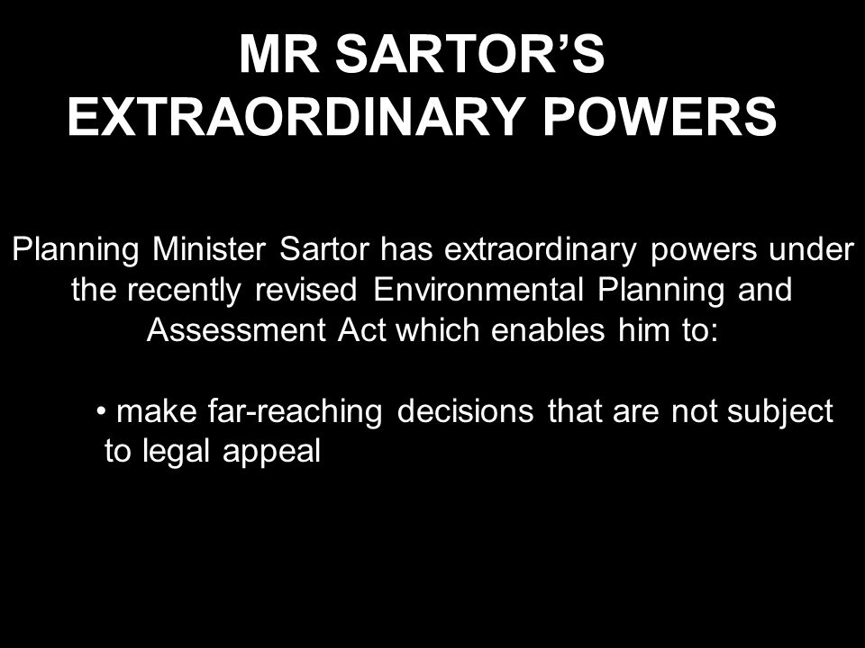 MR SARTOR'S EXTRAORDINARY POWERS Planning Minister Sartor has extraordinary powers under the recently revised Environmental Planning and Assessment Act which enables him to: make far-reaching decisions that are not subject to legal appeal