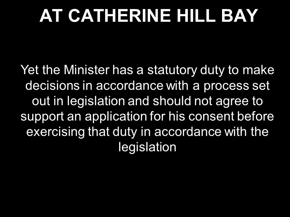 AT CATHERINE HILL BAY Yet the Minister has a statutory duty to make decisions in accordance with a process set out in legislation and should not agree to support an application for his consent before exercising that duty in accordance with the legislation
