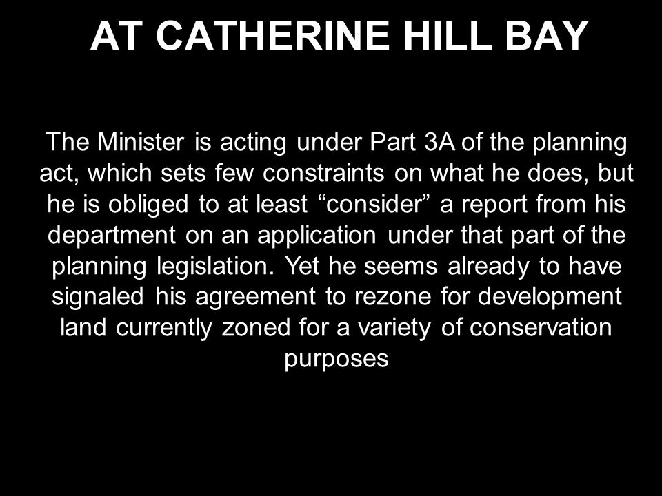 AT CATHERINE HILL BAY The Minister is acting under Part 3A of the planning act, which sets few constraints on what he does, but he is obliged to at least consider a report from his department on an application under that part of the planning legislation.