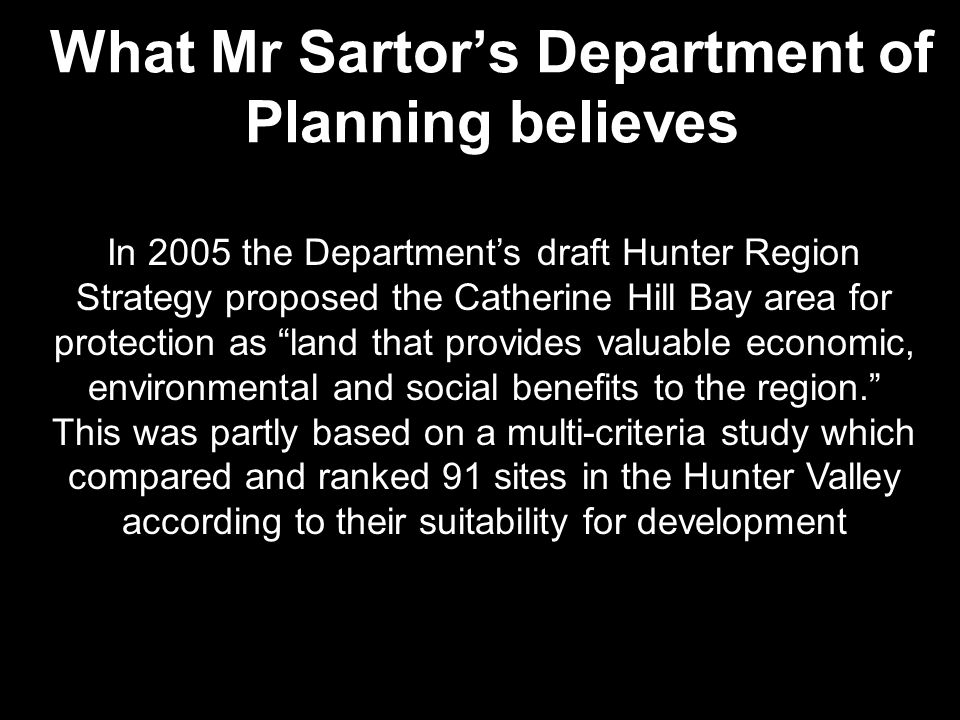 In 2005 the Department's draft Hunter Region Strategy proposed the Catherine Hill Bay area for protection as land that provides valuable economic, environmental and social benefits to the region. This was partly based on a multi-criteria study which compared and ranked 91 sites in the Hunter Valley according to their suitability for development