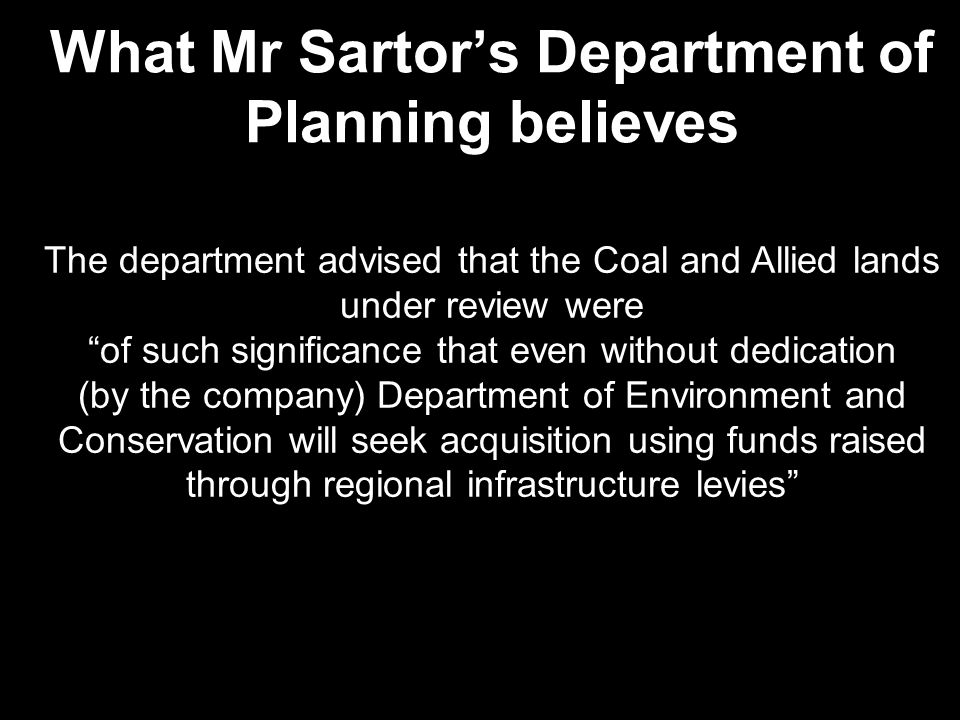 What Mr Sartor's Department of Planning believes The department advised that the Coal and Allied lands under review were of such significance that even without dedication (by the company) Department of Environment and Conservation will seek acquisition using funds raised through regional infrastructure levies