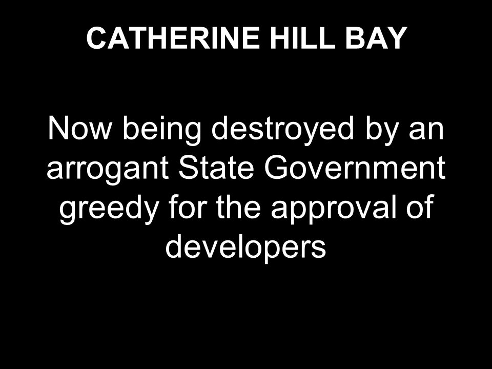 CATHERINE HILL BAY Now being destroyed by an arrogant State Government greedy for the approval of developers