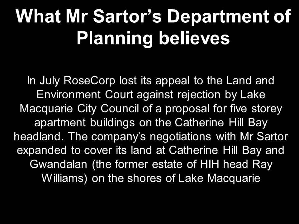 What Mr Sartor's Department of Planning believes In July RoseCorp lost its appeal to the Land and Environment Court against rejection by Lake Macquarie City Council of a proposal for five storey apartment buildings on the Catherine Hill Bay headland.