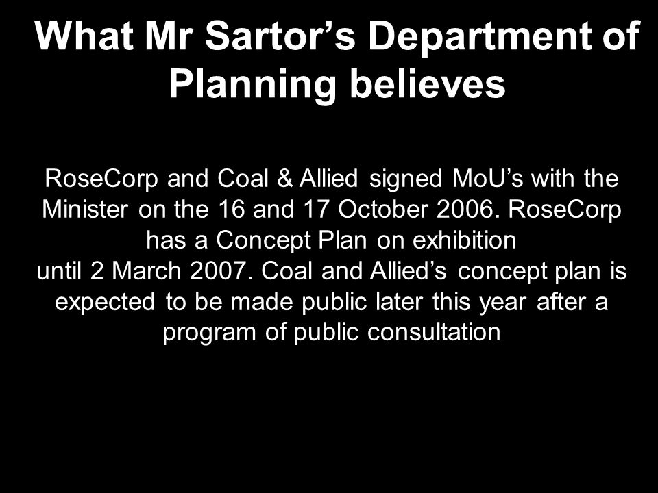 What Mr Sartor's Department of Planning believes RoseCorp and Coal & Allied signed MoU's with the Minister on the 16 and 17 October 2006.