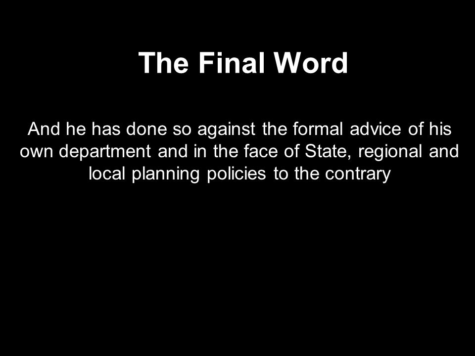 The Final Word And he has done so against the formal advice of his own department and in the face of State, regional and local planning policies to th