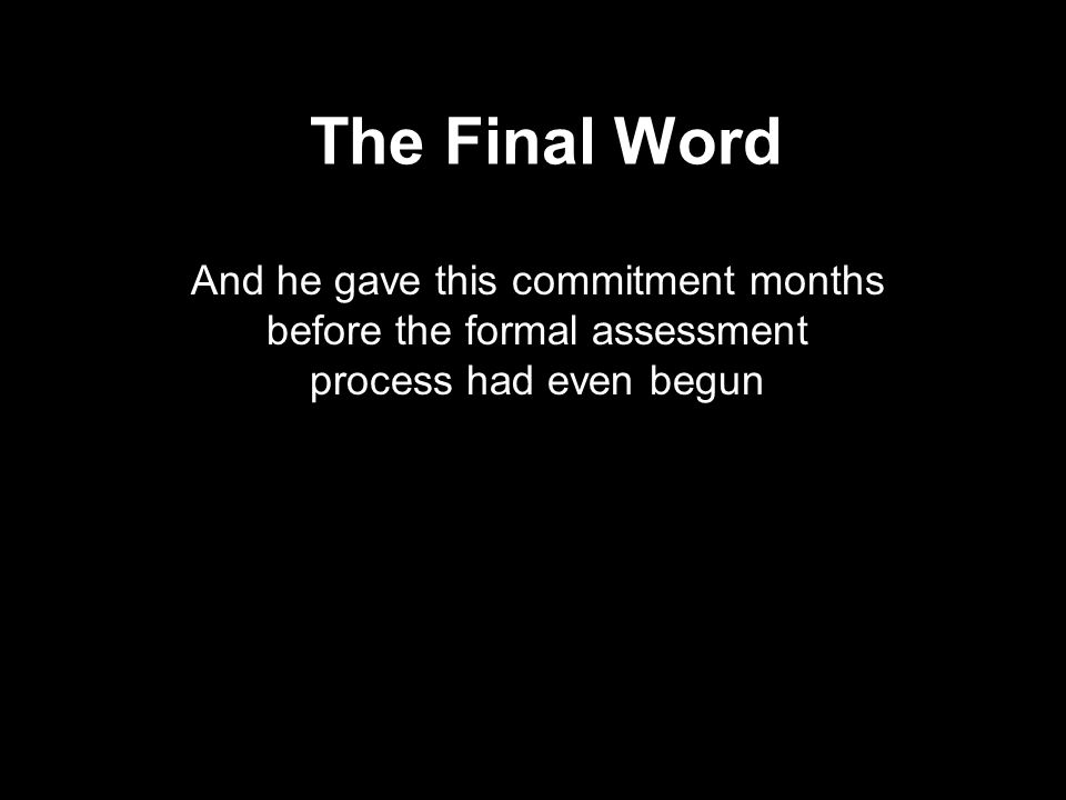 The Final Word And he gave this commitment months before the formal assessment process had even begun