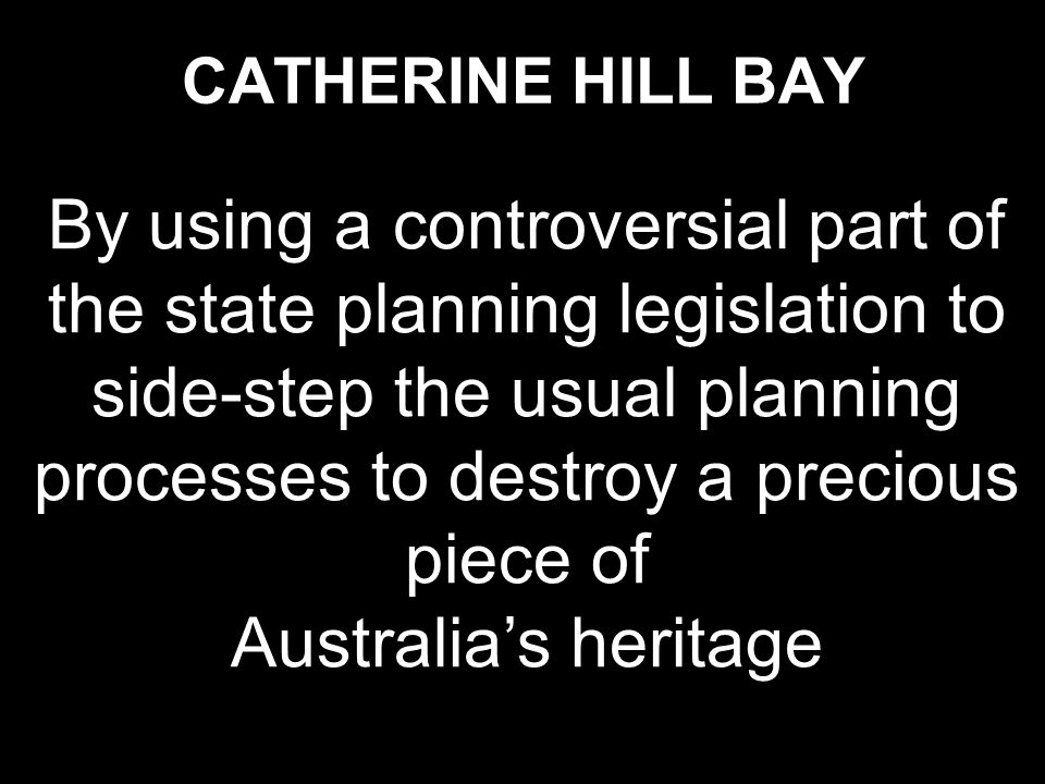 CATHERINE HILL BAY By using a controversial part of the state planning legislation to side-step the usual planning processes to destroy a precious pie