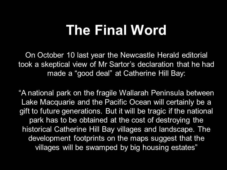 The Final Word On October 10 last year the Newcastle Herald editorial took a skeptical view of Mr Sartor's declaration that he had made a good deal at Catherine Hill Bay: A national park on the fragile Wallarah Peninsula between Lake Macquarie and the Pacific Ocean will certainly be a gift to future generations.