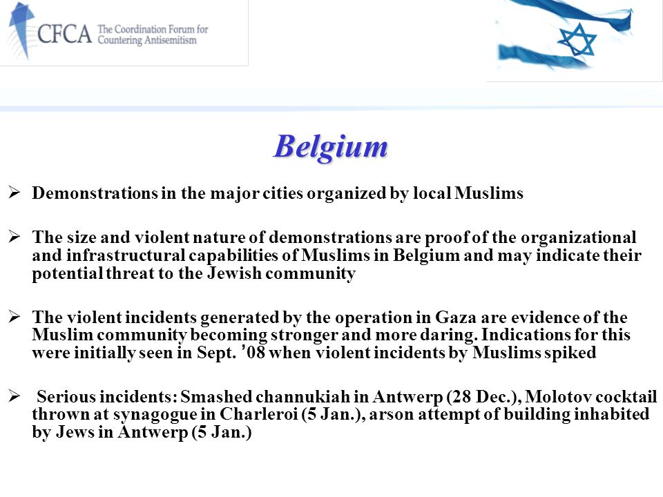 Belgium  Demonstrations in the major cities organized by local Muslims  The size and violent nature of demonstrations are proof of the organizational and infrastructural capabilities of Muslims in Belgium and may indicate their potential threat to the Jewish community  The violent incidents generated by the operation in Gaza are evidence of the Muslim community becoming stronger and more daring.