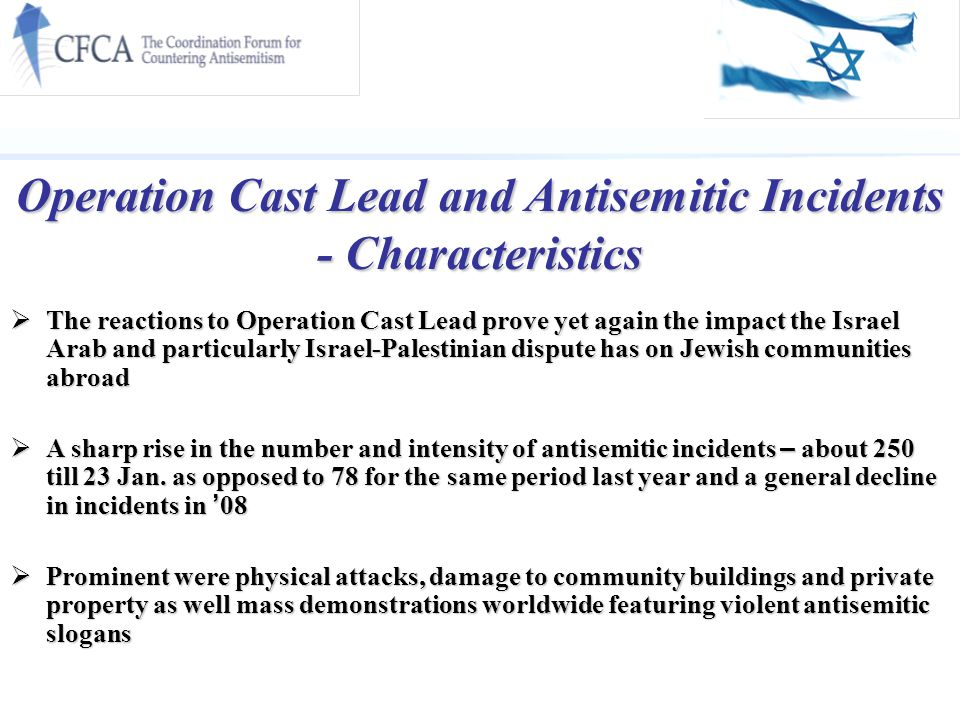 Operation Cast Lead and Antisemitic Incidents - Characteristics  The reactions to Operation Cast Lead prove yet again the impact the Israel Arab and particularly Israel-Palestinian dispute has on Jewish communities abroad  A sharp rise in the number and intensity of antisemitic incidents – about 250 till 23 Jan.