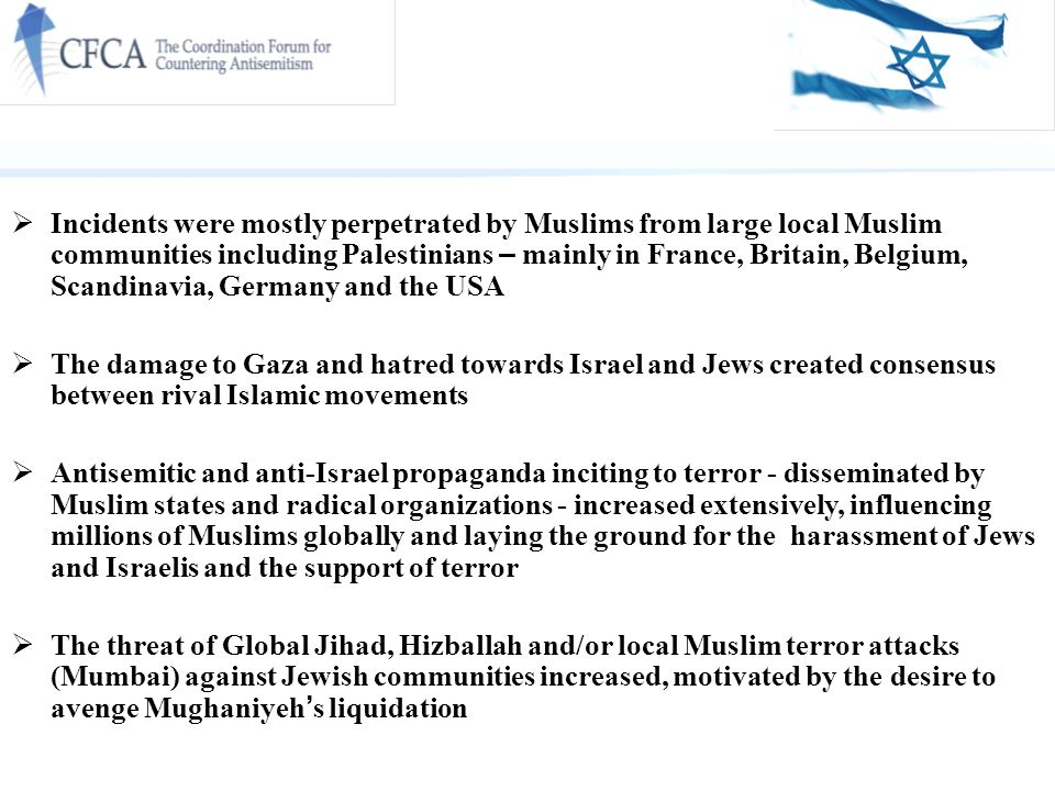 Incidents were mostly perpetrated by Muslims from large local Muslim communities including Palestinians – mainly in France, Britain, Belgium, Scandinavia, Germany and the USA  The damage to Gaza and hatred towards Israel and Jews created consensus between rival Islamic movements  Antisemitic and anti-Israel propaganda inciting to terror - disseminated by Muslim states and radical organizations - increased extensively, influencing millions of Muslims globally and laying the ground for the harassment of Jews and Israelis and the support of terror  The threat of Global Jihad, Hizballah and/or local Muslim terror attacks (Mumbai) against Jewish communities increased, motivated by the desire to avenge Mughaniyeh ' s liquidation