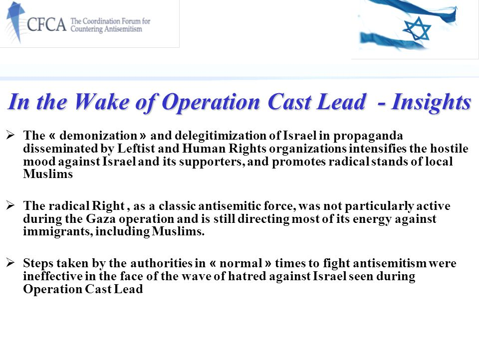 In the Wake of Operation Cast Lead - Insights  The « demonization » and delegitimization of Israel in propaganda disseminated by Leftist and Human Rights organizations intensifies the hostile mood against Israel and its supporters, and promotes radical stands of local Muslims  The radical Right, as a classic antisemitic force, was not particularly active during the Gaza operation and is still directing most of its energy against immigrants, including Muslims.