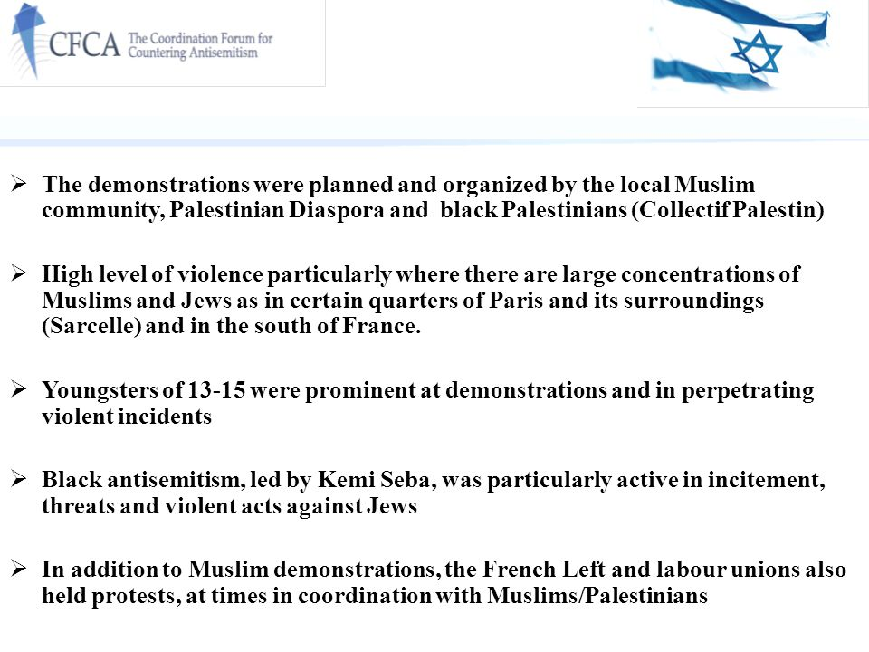  The demonstrations were planned and organized by the local Muslim community, Palestinian Diaspora and black Palestinians (Collectif Palestin)  High level of violence particularly where there are large concentrations of Muslims and Jews as in certain quarters of Paris and its surroundings (Sarcelle) and in the south of France.