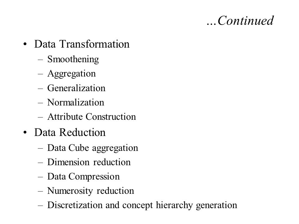 Data Transformation –Smoothening –Aggregation –Generalization –Normalization –Attribute Construction Data Reduction –Data Cube aggregation –Dimension reduction –Data Compression –Numerosity reduction –Discretization and concept hierarchy generation …Continued