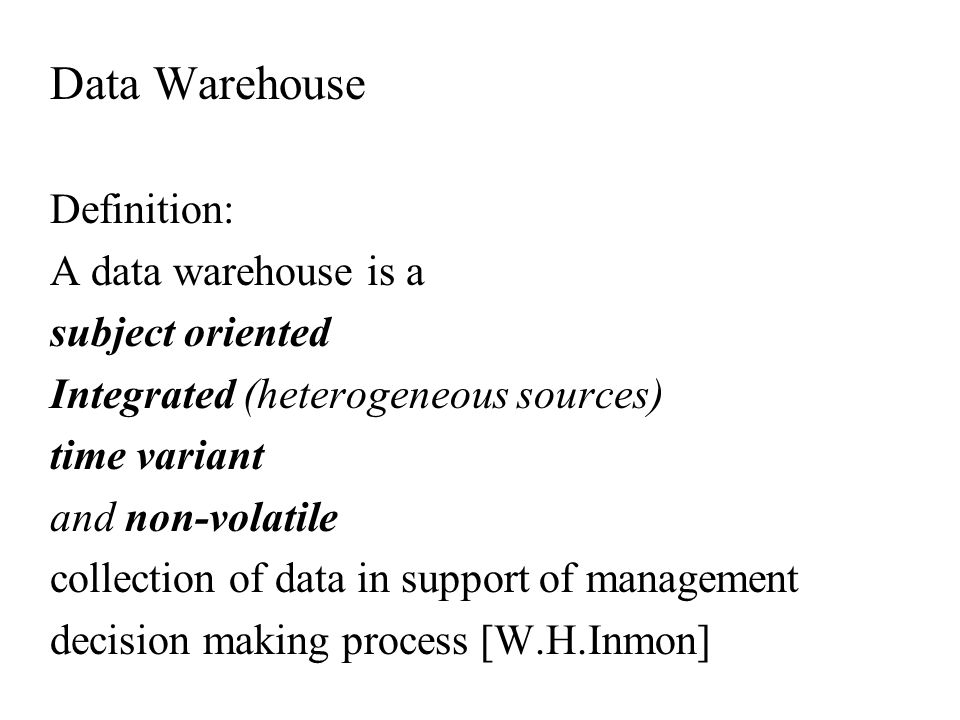 Data Warehouse Definition: A data warehouse is a subject oriented Integrated (heterogeneous sources) time variant and non-volatile collection of data in support of management decision making process [W.H.Inmon]