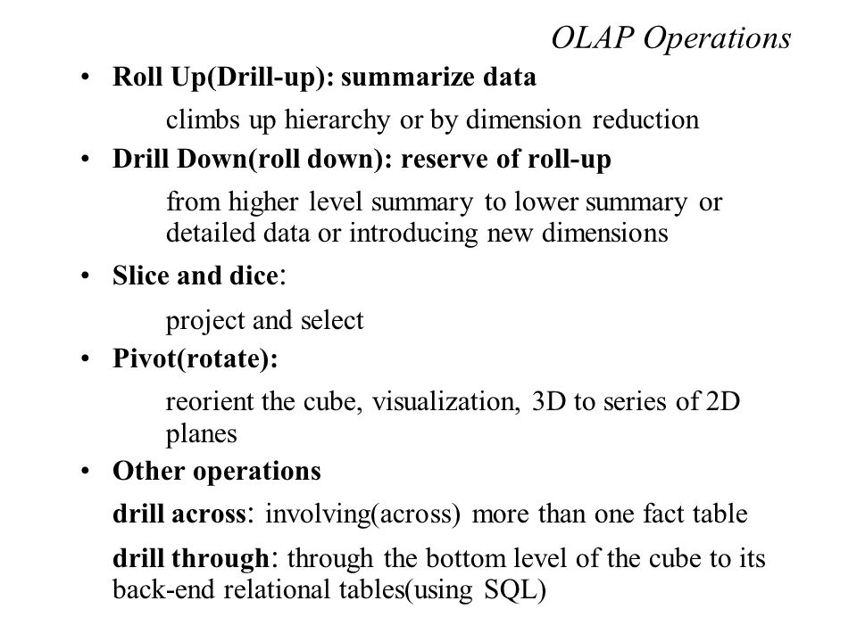 OLAP Operations Roll Up(Drill-up): summarize data climbs up hierarchy or by dimension reduction Drill Down(roll down): reserve of roll-up from higher level summary to lower summary or detailed data or introducing new dimensions Slice and dice : project and select Pivot(rotate): reorient the cube, visualization, 3D to series of 2D planes Other operations drill across : involving(across) more than one fact table drill through : through the bottom level of the cube to its back-end relational tables(using SQL)