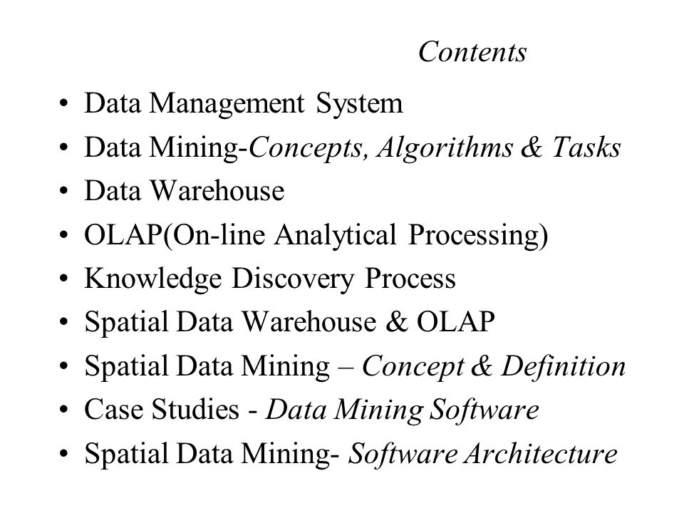 Data Management System Data Mining-Concepts, Algorithms & Tasks Data Warehouse OLAP(On-line Analytical Processing) Knowledge Discovery Process Spatial Data Warehouse & OLAP Spatial Data Mining – Concept & Definition Case Studies - Data Mining Software Spatial Data Mining- Software Architecture Contents