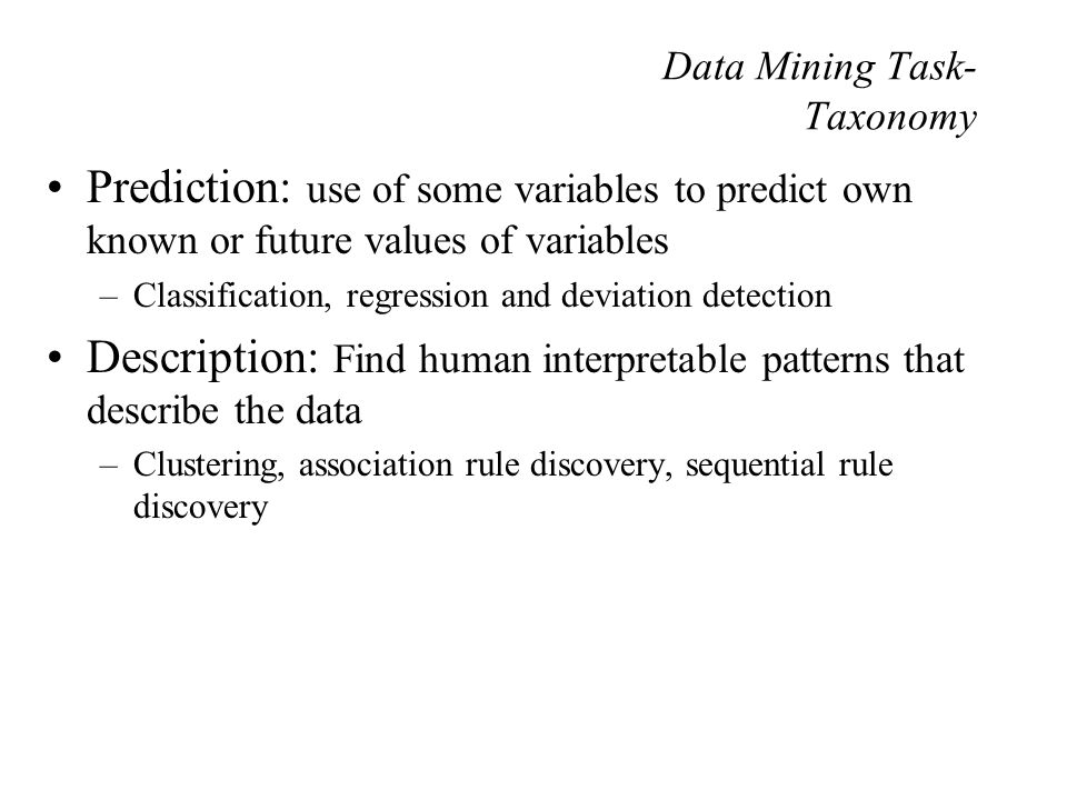 Data Mining Task- Taxonomy Prediction: use of some variables to predict own known or future values of variables –Classification, regression and deviation detection Description: Find human interpretable patterns that describe the data –Clustering, association rule discovery, sequential rule discovery