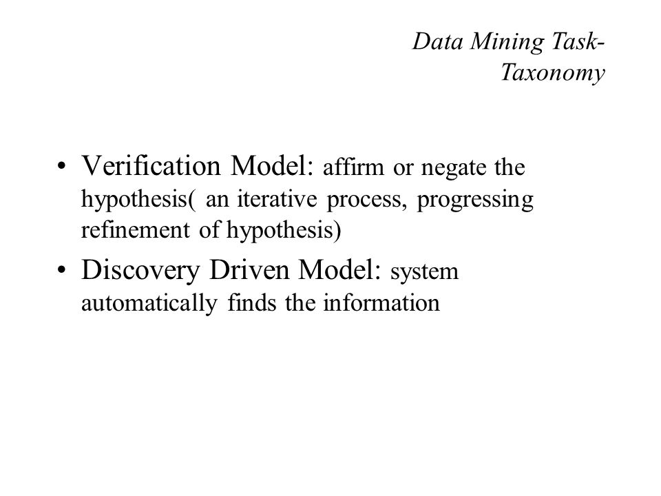 Verification Model: affirm or negate the hypothesis( an iterative process, progressing refinement of hypothesis) Discovery Driven Model: system automatically finds the information Data Mining Task- Taxonomy
