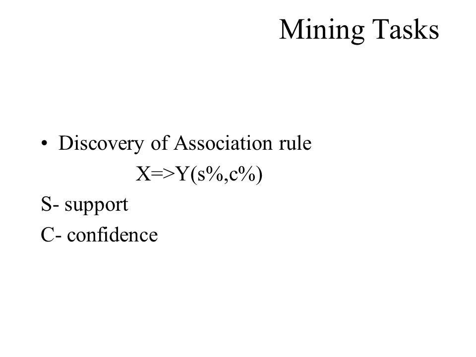 Mining Tasks Discovery of Association rule X=>Y(s%,c%) S- support C- confidence