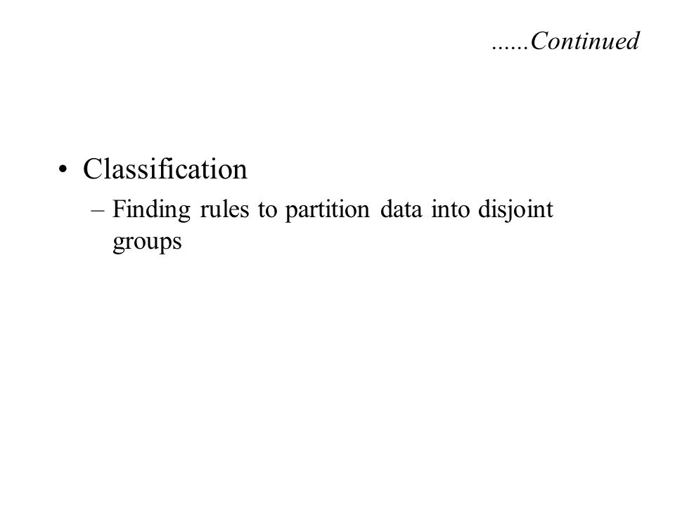 Classification –Finding rules to partition data into disjoint groups......Continued
