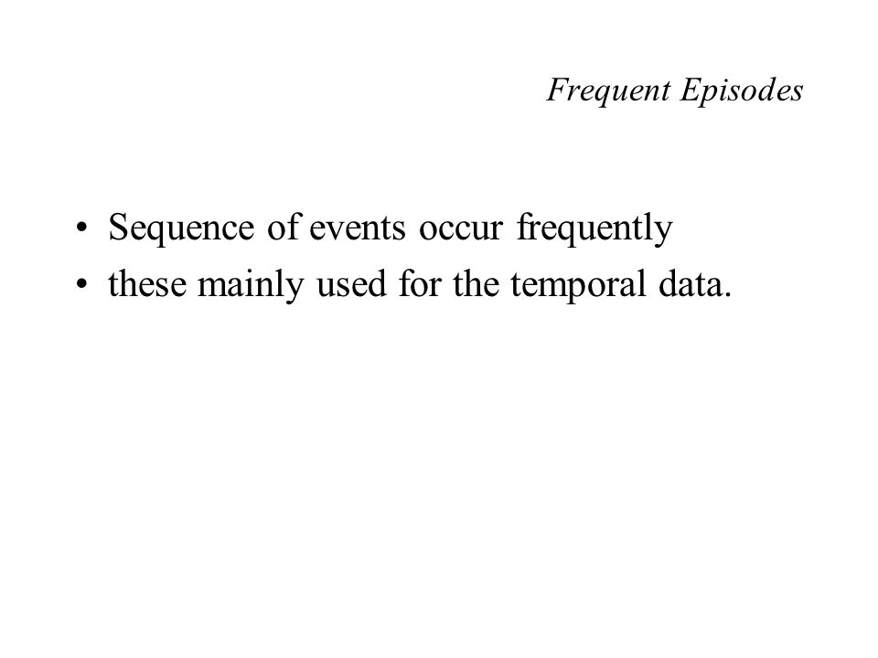 Frequent Episodes Sequence of events occur frequently these mainly used for the temporal data.