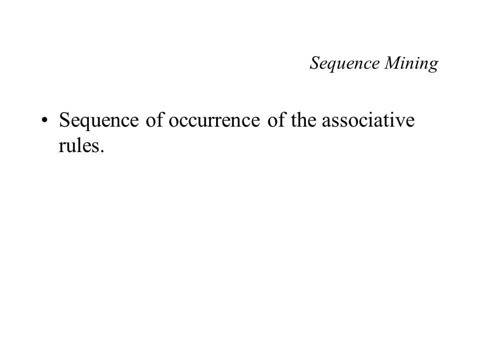Sequence Mining Sequence of occurrence of the associative rules.