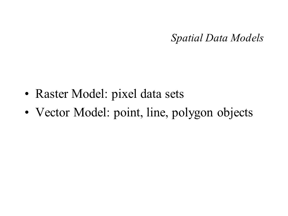 Spatial Data Models Raster Model: pixel data sets Vector Model: point, line, polygon objects
