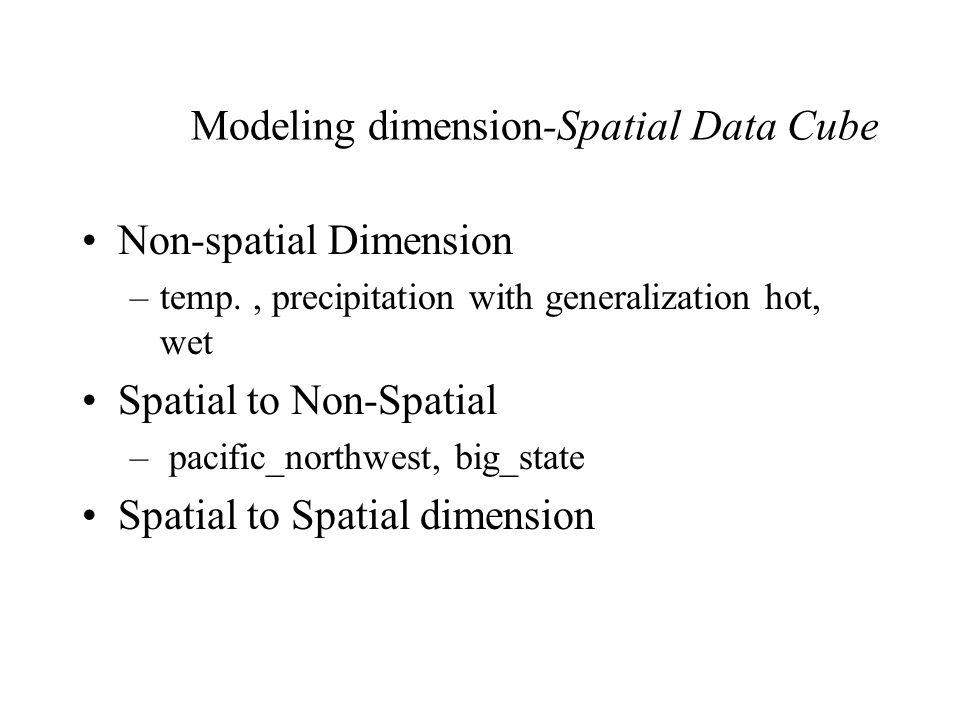 Modeling dimension-Spatial Data Cube Non-spatial Dimension –temp., precipitation with generalization hot, wet Spatial to Non-Spatial – pacific_northwest, big_state Spatial to Spatial dimension