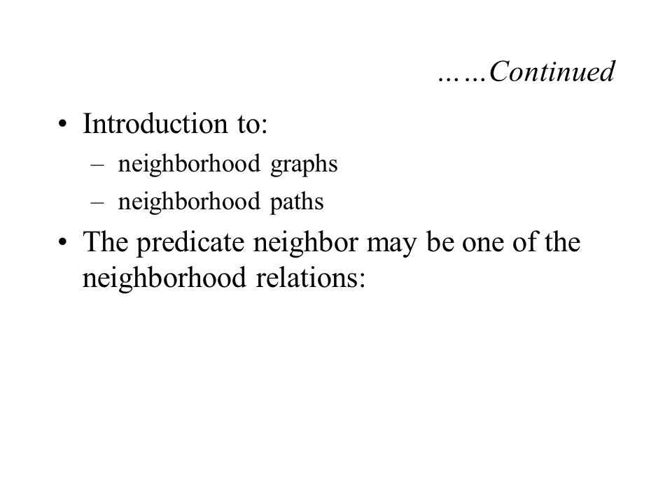 ……Continued Introduction to: – neighborhood graphs – neighborhood paths The predicate neighbor may be one of the neighborhood relations: