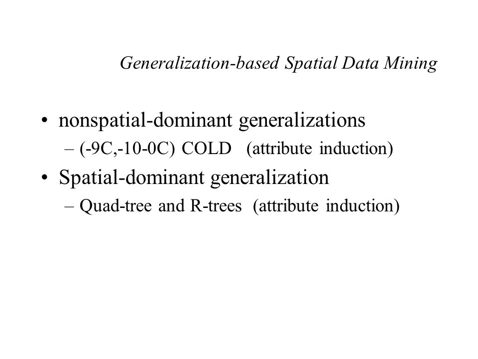 Generalization-based Spatial Data Mining nonspatial-dominant generalizations –(-9C,-10-0C) COLD (attribute induction) Spatial-dominant generalization –Quad-tree and R-trees (attribute induction)