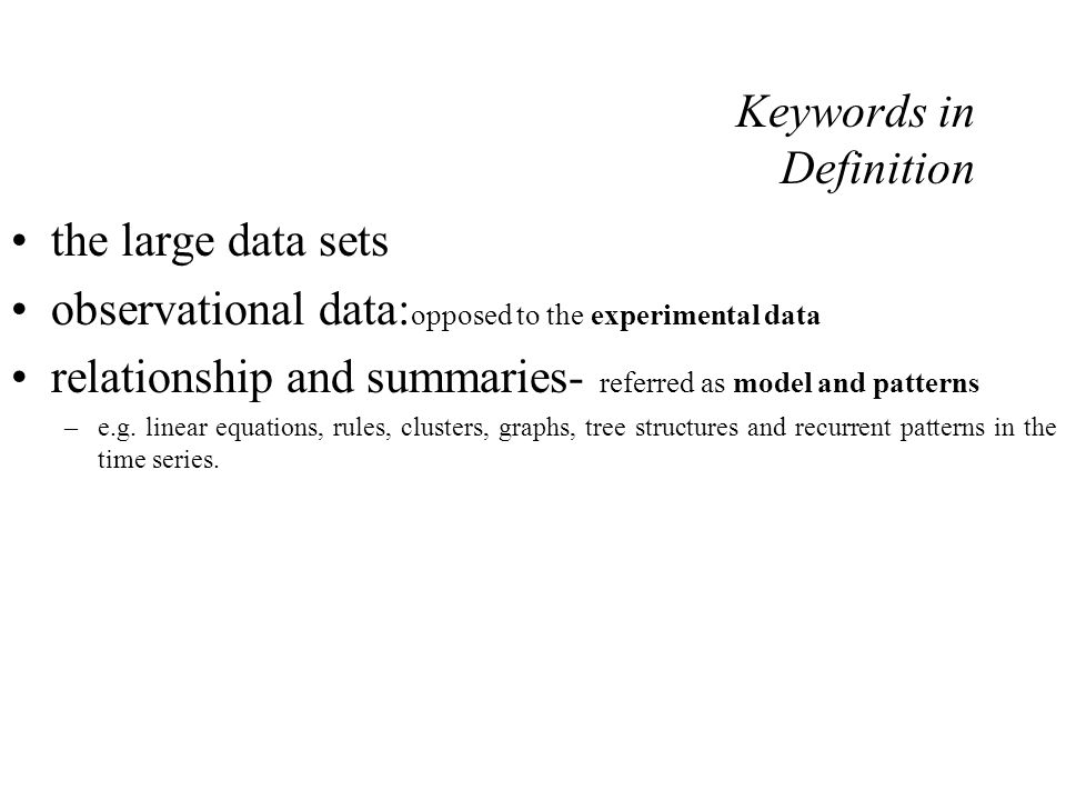 Keywords in Definition the large data sets observational data: opposed to the experimental data relationship and summaries- referred as model and patterns –e.g.