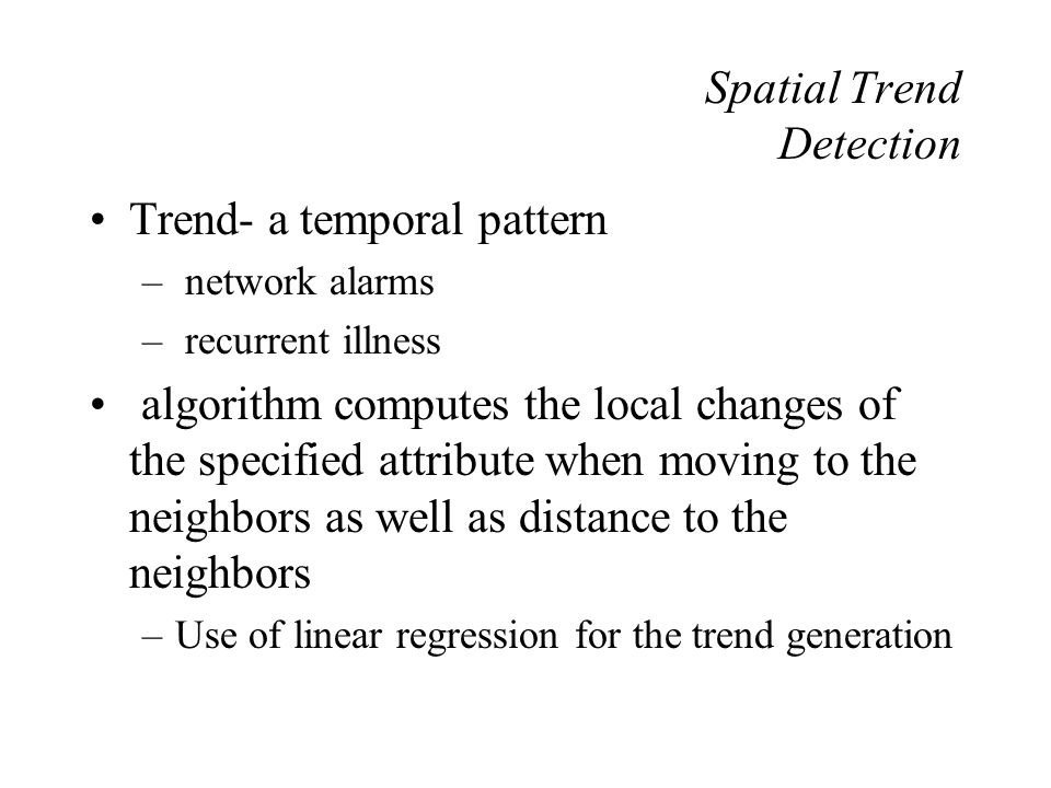 Spatial Trend Detection Trend- a temporal pattern – network alarms – recurrent illness algorithm computes the local changes of the specified attribute when moving to the neighbors as well as distance to the neighbors –Use of linear regression for the trend generation
