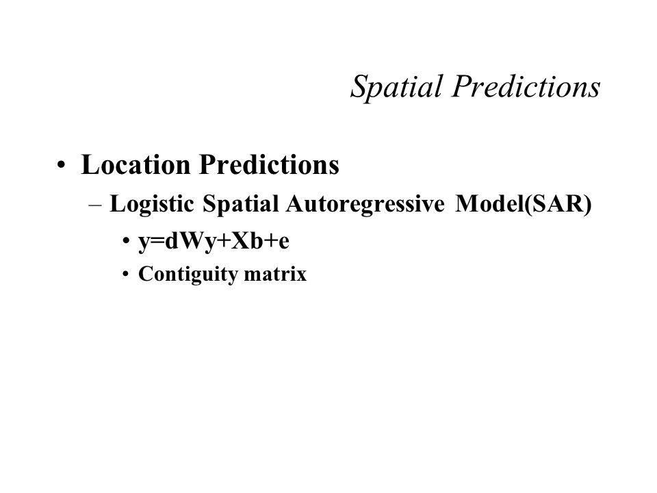Location Predictions –Logistic Spatial Autoregressive Model(SAR) y=dWy+Xb+e Contiguity matrix Spatial Predictions