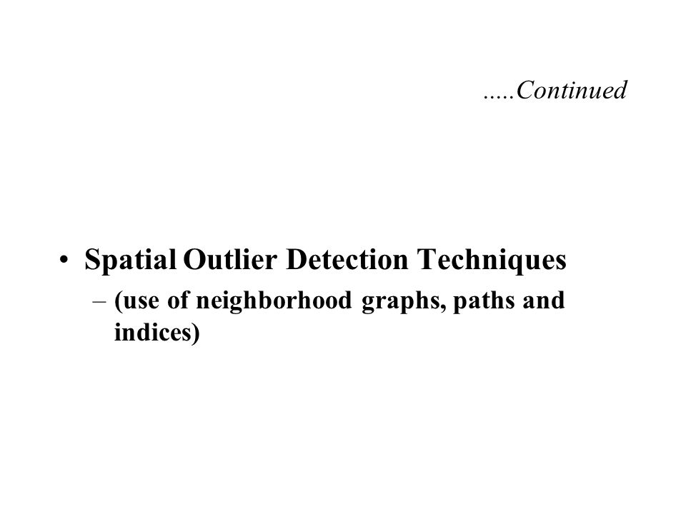 Spatial Outlier Detection Techniques –(use of neighborhood graphs, paths and indices).....Continued