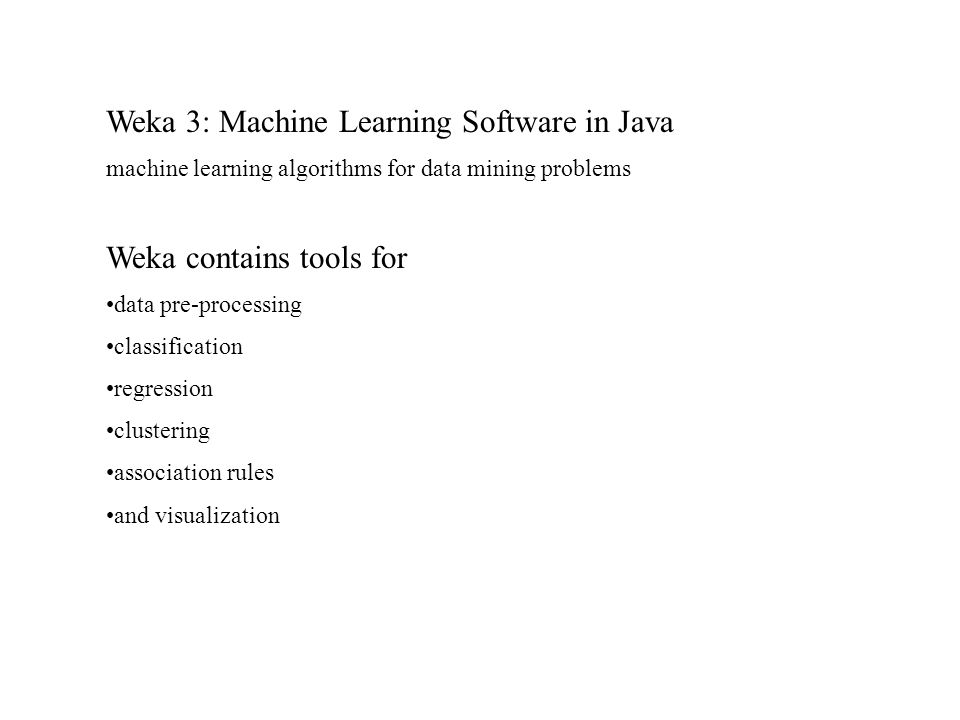 Weka 3: Machine Learning Software in Java machine learning algorithms for data mining problems Weka contains tools for data pre-processing classification regression clustering association rules and visualization