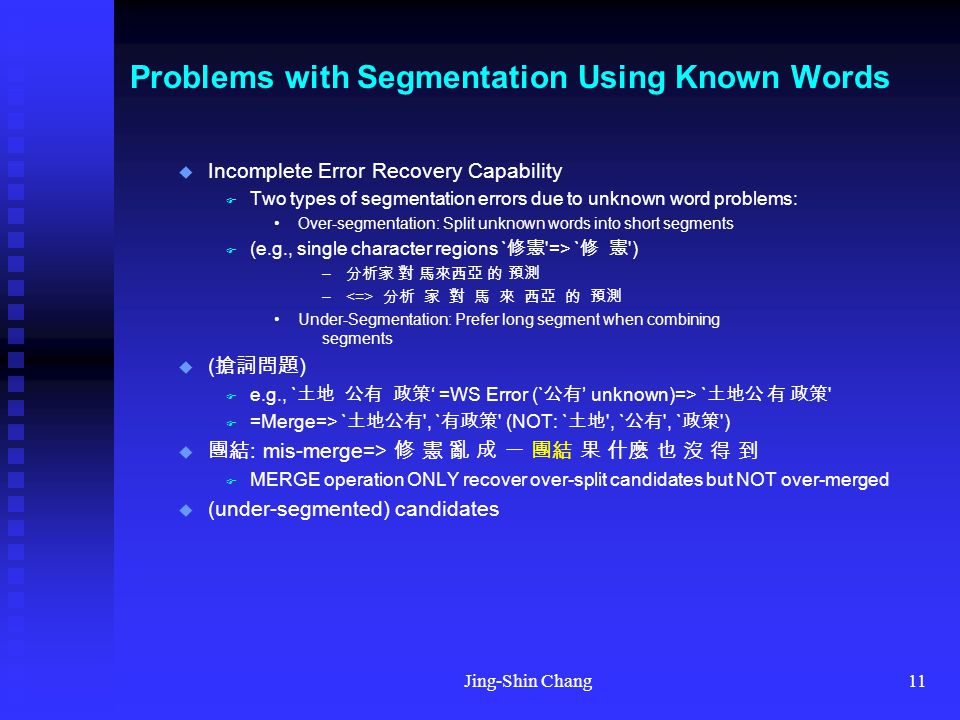 Jing-Shin Chang11 Problems with Segmentation Using Known Words  Incomplete Error Recovery Capability  Two types of segmentation errors due to unknown word problems: Over-segmentation: Split unknown words into short segments  (e.g., single character regions ` 修憲 => ` 修 憲 ) – 分析家 對 馬來西亞 的 預測 Under-Segmentation: Prefer long segment when combining segments  ( 搶詞問題 )  e.g., ` 土地 公有 政策 ' =WS Error (` 公有 ' unknown)=> ` 土地公 有 政策  =Merge=> ` 土地公有 , ` 有政策 (NOT: ` 土地 , ` 公有 , ` 政策 )  團結 : mis-merge=> 修 憲 亂 成 一 團結 果 什麼 也 沒 得 到  MERGE operation ONLY recover over-split candidates but NOT over-merged  (under-segmented) candidates
