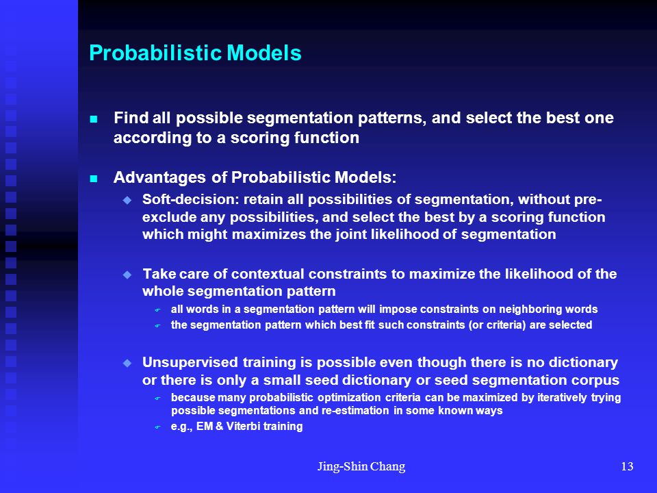Jing-Shin Chang13 Probabilistic Models Find all possible segmentation patterns, and select the best one according to a scoring function Advantages of Probabilistic Models:  Soft-decision: retain all possibilities of segmentation, without pre- exclude any possibilities, and select the best by a scoring function which might maximizes the joint likelihood of segmentation  Take care of contextual constraints to maximize the likelihood of the whole segmentation pattern  all words in a segmentation pattern will impose constraints on neighboring words  the segmentation pattern which best fit such constraints (or criteria) are selected  Unsupervised training is possible even though there is no dictionary or there is only a small seed dictionary or seed segmentation corpus  because many probabilistic optimization criteria can be maximized by iteratively trying possible segmentations and re-estimation in some known ways  e.g., EM & Viterbi training