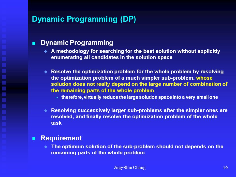 Jing-Shin Chang16 Dynamic Programming (DP) Dynamic Programming  A methodology for searching for the best solution without explicitly enumerating all candidates in the solution space  Resolve the optimization problem for the whole problem by resolving the optimization problem of a much simpler sub-problem, whose solution does not really depend on the large number of combination of the remaining parts of the whole problem  therefore, virtually reduce the large solution space into a very small one  Resolving successively larger sub-problems after the simpler ones are resolved, and finally resolve the optimization problem of the whole task Requirement  The optimum solution of the sub-problem should not depends on the remaining parts of the whole problem