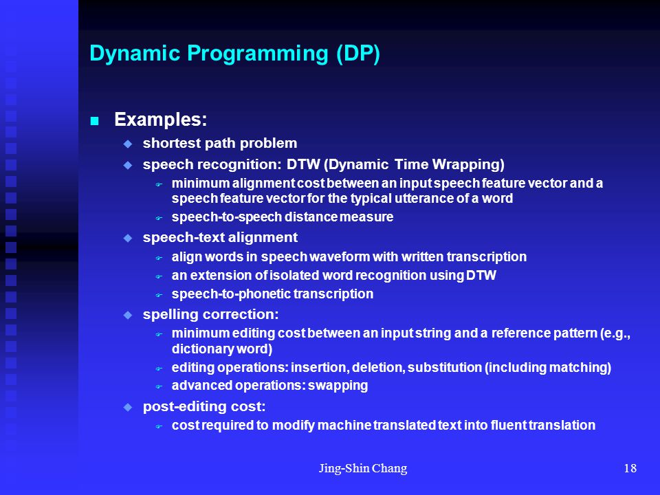 Jing-Shin Chang18 Dynamic Programming (DP) Examples:  shortest path problem  speech recognition: DTW (Dynamic Time Wrapping)  minimum alignment cost between an input speech feature vector and a speech feature vector for the typical utterance of a word  speech-to-speech distance measure  speech-text alignment  align words in speech waveform with written transcription  an extension of isolated word recognition using DTW  speech-to-phonetic transcription  spelling correction:  minimum editing cost between an input string and a reference pattern (e.g., dictionary word)  editing operations: insertion, deletion, substitution (including matching)  advanced operations: swapping  post-editing cost:  cost required to modify machine translated text into fluent translation