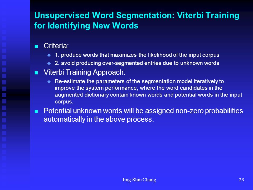 Jing-Shin Chang23 Unsupervised Word Segmentation: Viterbi Training for Identifying New Words Criteria:  1.