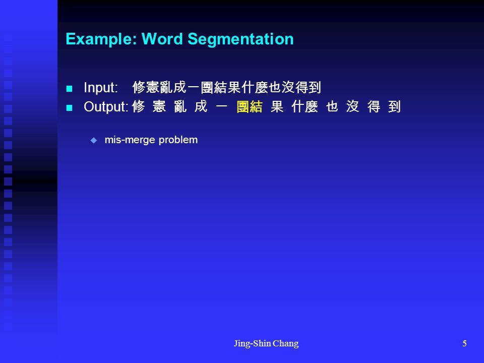 Jing-Shin Chang5 Example: Word Segmentation Input: 修憲亂成一團結果什麼也沒得到 Output: 修 憲 亂 成 一 團結 果 什麼 也 沒 得 到  mis-merge problem