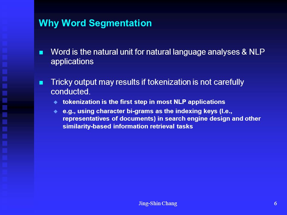 Jing-Shin Chang6 Why Word Segmentation Word is the natural unit for natural language analyses & NLP applications Tricky output may results if tokenization is not carefully conducted.