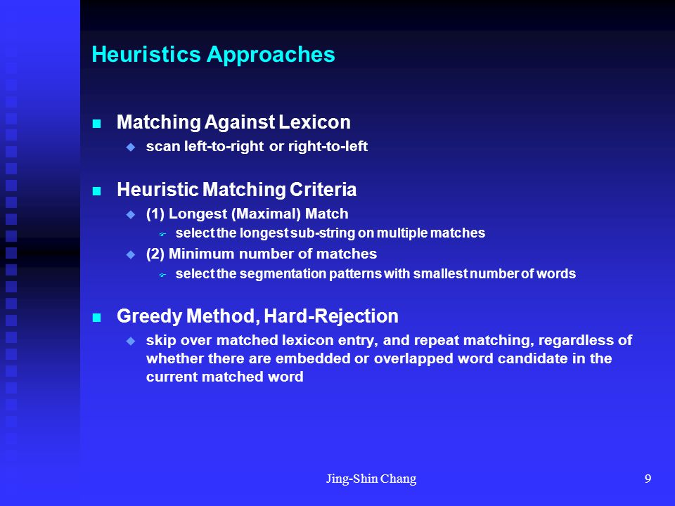 Jing-Shin Chang9 Heuristics Approaches Matching Against Lexicon  scan left-to-right or right-to-left Heuristic Matching Criteria  (1) Longest (Maximal) Match  select the longest sub-string on multiple matches  (2) Minimum number of matches  select the segmentation patterns with smallest number of words Greedy Method, Hard-Rejection  skip over matched lexicon entry, and repeat matching, regardless of whether there are embedded or overlapped word candidate in the current matched word