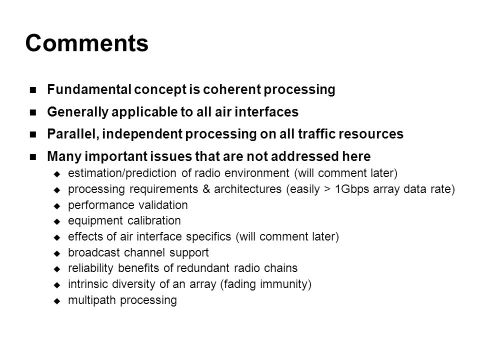 Comments Fundamental concept is coherent processing Generally applicable to all air interfaces Parallel, independent processing on all traffic resources Many important issues that are not addressed here  estimation/prediction of radio environment (will comment later)  processing requirements & architectures (easily > 1Gbps array data rate)  performance validation  equipment calibration  effects of air interface specifics (will comment later)  broadcast channel support  reliability benefits of redundant radio chains  intrinsic diversity of an array (fading immunity)  multipath processing