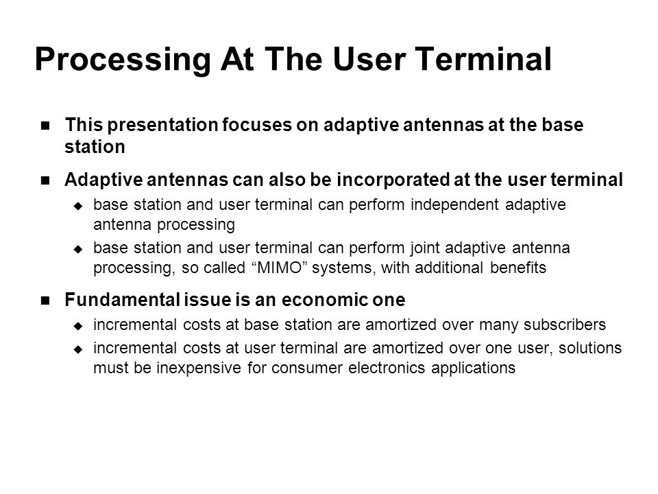 Processing At The User Terminal This presentation focuses on adaptive antennas at the base station Adaptive antennas can also be incorporated at the user terminal  base station and user terminal can perform independent adaptive antenna processing  base station and user terminal can perform joint adaptive antenna processing, so called MIMO systems, with additional benefits Fundamental issue is an economic one  incremental costs at base station are amortized over many subscribers  incremental costs at user terminal are amortized over one user, solutions must be inexpensive for consumer electronics applications