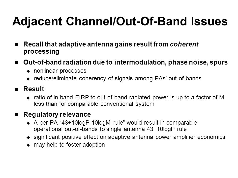 Adjacent Channel/Out-Of-Band Issues Recall that adaptive antenna gains result from coherent processing Out-of-band radiation due to intermodulation, phase noise, spurs  nonlinear processes  reduce/eliminate coherency of signals among PAs' out-of-bands Result  ratio of in-band EIRP to out-of-band radiated power is up to a factor of M less than for comparable conventional system Regulatory relevance  A per-PA 43+10logP-10logM rule would result in comparable operational out-of-bands to single antenna 43+10logP rule  significant positive effect on adaptive antenna power amplifier economics  may help to foster adoption